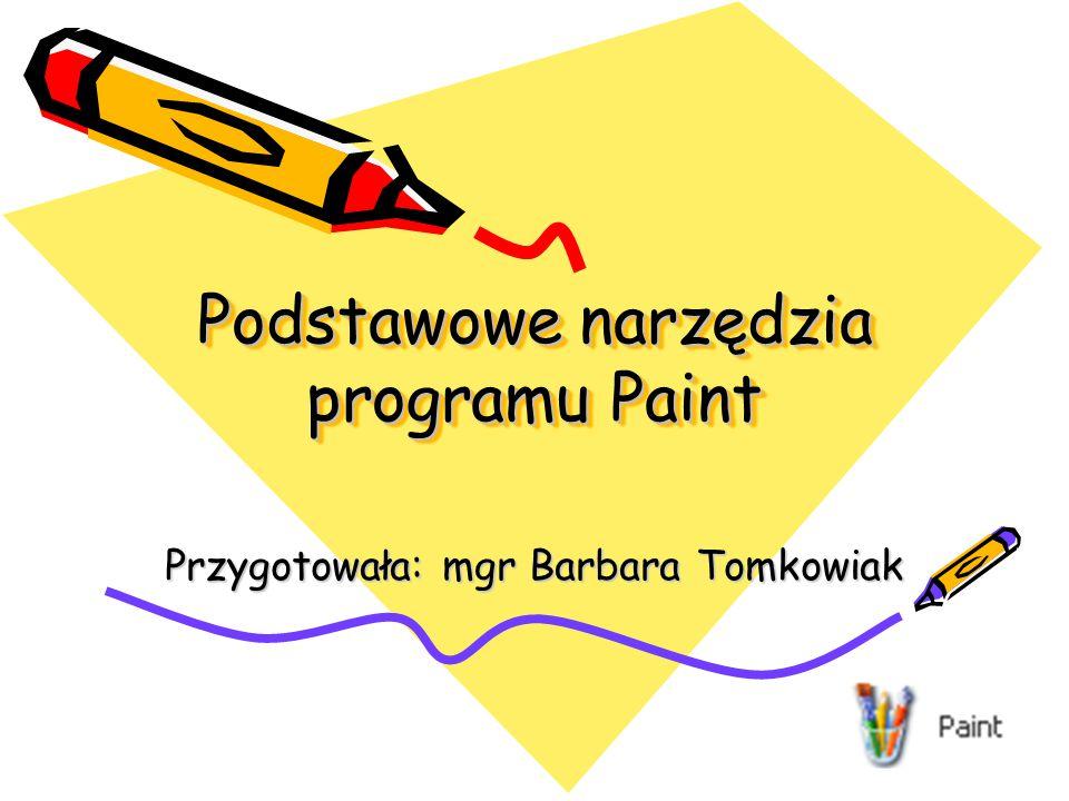 Podstawowe narzędzia programu Paint Przygotowała: mgr Barbara Tomkowiak