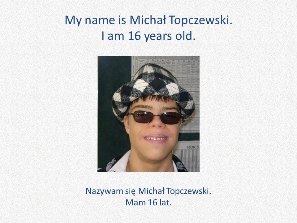 My name is Michał Topczewski. I am 16 years old. Nazywam się Michał Topczewski. Mam 16 lat.