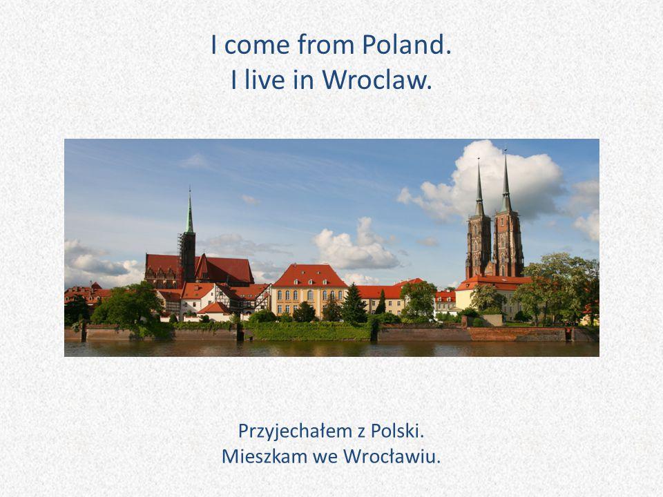 I come from Poland. I live in Wroclaw. Przyjechałem z Polski. Mieszkam we Wrocławiu.
