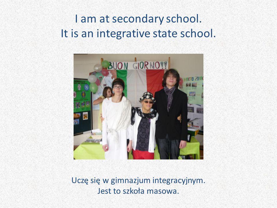 I am at secondary school. It is an integrative state school. Uczę się w gimnazjum integracyjnym. Jest to szkoła masowa.