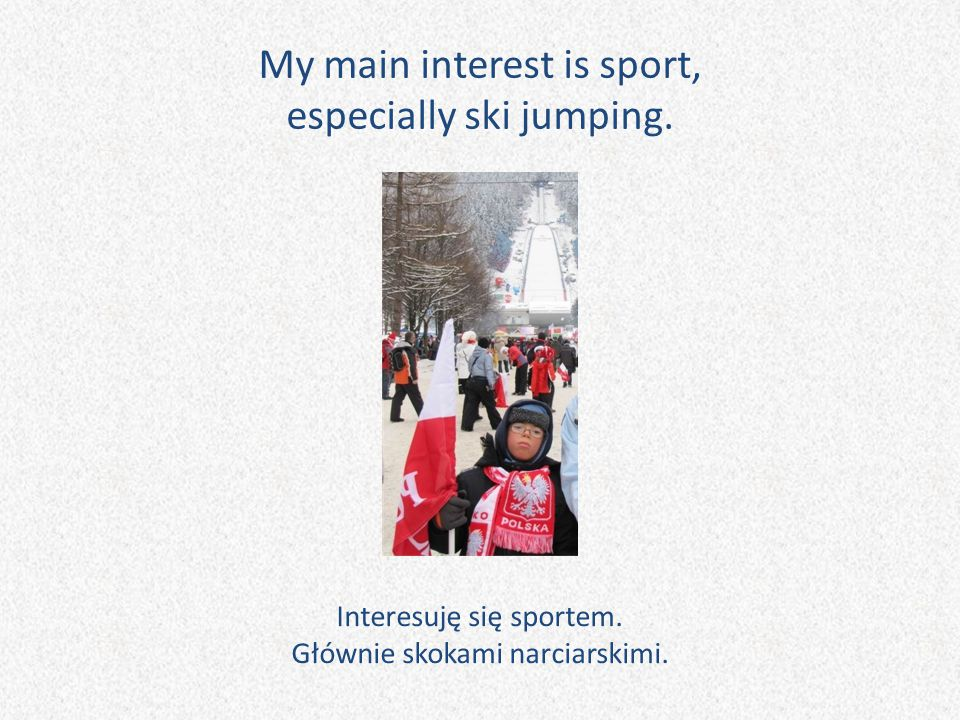 My main interest is sport, especially ski jumping. Interesuję się sportem. Głównie skokami narciarskimi.