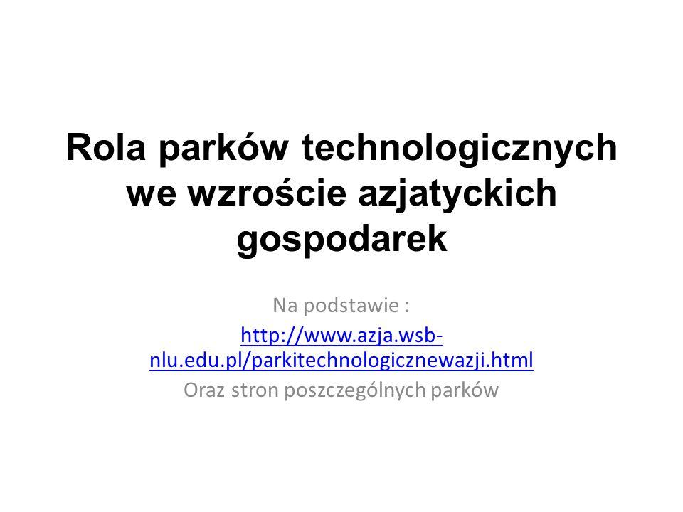 Rola parków technologicznych we wzroście azjatyckich gospodarek Na podstawie : http://www.azja.wsb- nlu.edu.pl/parkitechnologicznewazji.html Oraz stron poszczególnych parków