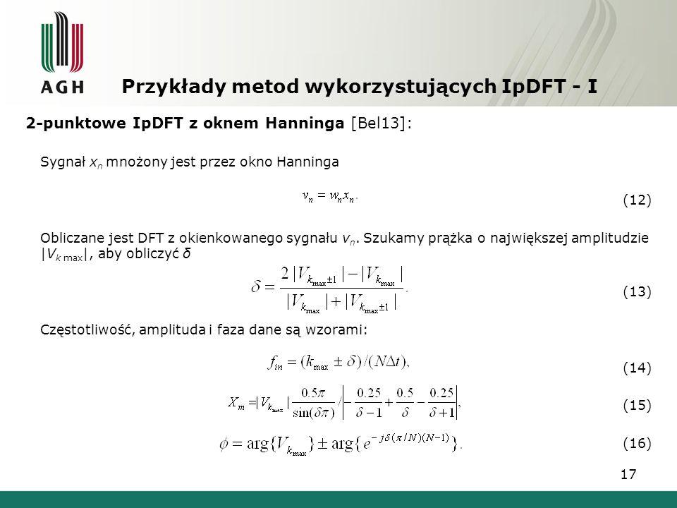 17 Przykłady metod wykorzystujących IpDFT - I 2-punktowe IpDFT z oknem Hanninga [Bel13]: Sygnał x n mnożony jest przez okno Hanninga (12) Obliczane je
