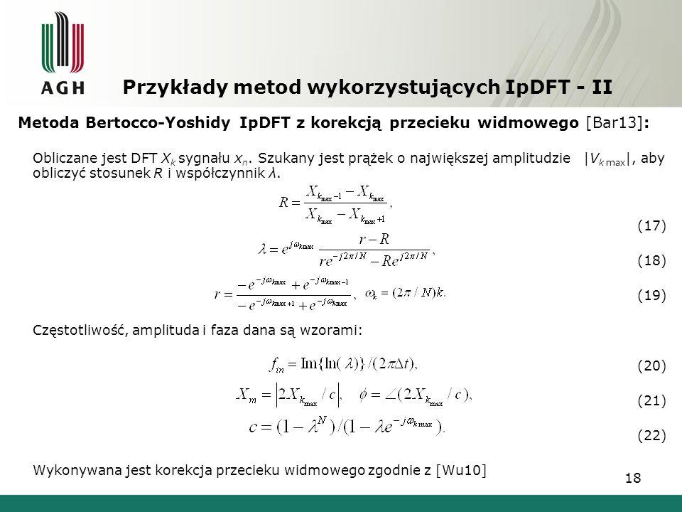 18 Przykłady metod wykorzystujących IpDFT - II Metoda Bertocco-Yoshidy IpDFT z korekcją przecieku widmowego [Bar13]: Obliczane jest DFT X k sygnału x