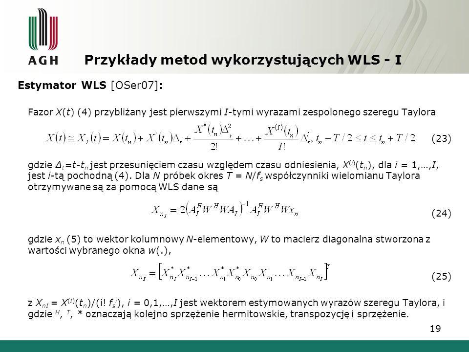 19 Przykłady metod wykorzystujących WLS - I Estymator WLS [OSer07]: Fazor X(t) (4) przybliżany jest pierwszymi I-tymi wyrazami zespolonego szeregu Tay