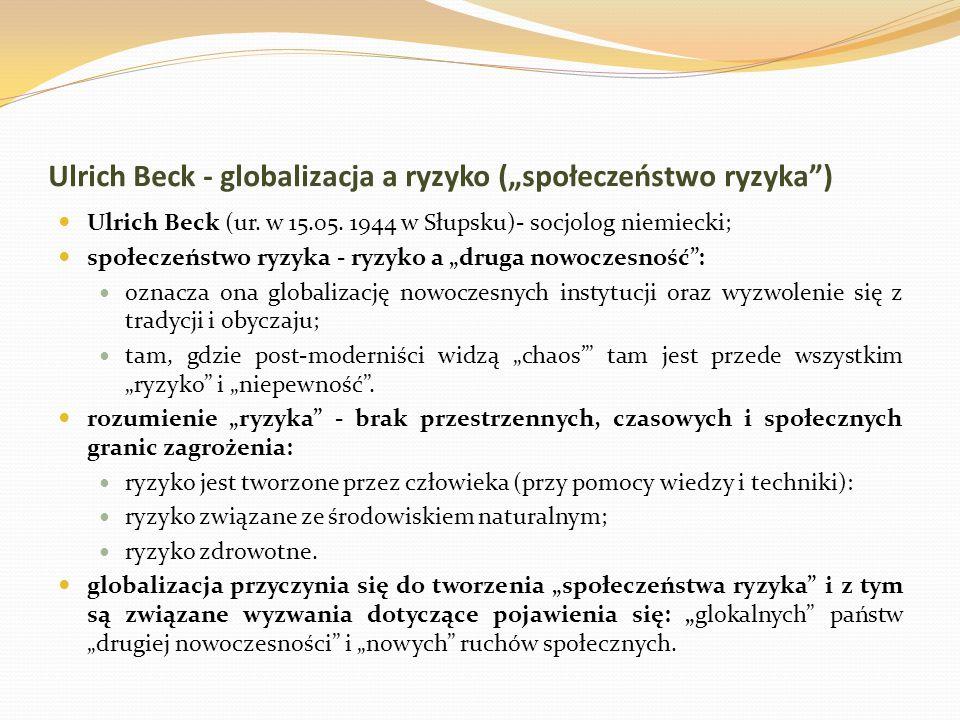 """Ulrich Beck - globalizacja a ryzyko (""""społeczeństwo ryzyka"""") Ulrich Beck (ur. w 15.05. 1944 w Słupsku)- socjolog niemiecki; społeczeństwo ryzyka - ryz"""