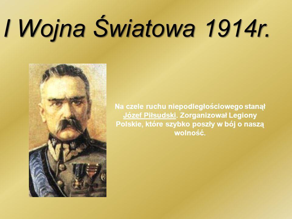 I Wojna Światowa 1914r. Na czele ruchu niepodległościowego stanął Józef Piłsudski. Zorganizował Legiony Polskie, które szybko poszły w bój o naszą wol