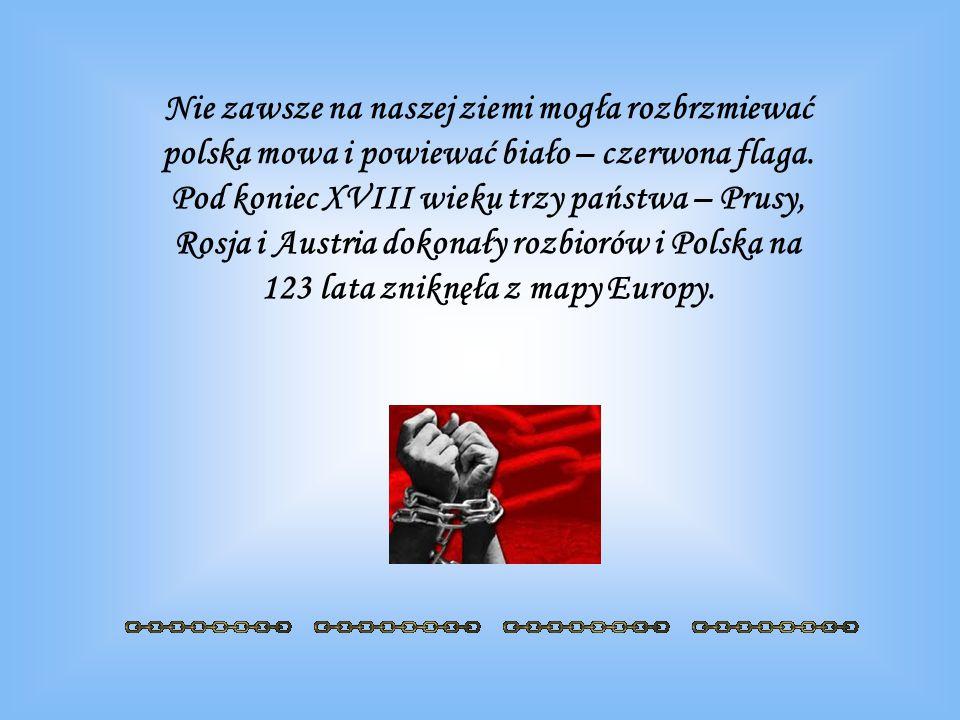 Nie zawsze na naszej ziemi mogła rozbrzmiewać polska mowa i powiewać biało – czerwona flaga. Pod koniec XVIII wieku trzy państwa – Prusy, Rosja i Aust