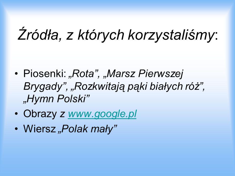 """Źródła, z których korzystaliśmy: Piosenki: """"Rota , """"Marsz Pierwszej Brygady , """"Rozkwitają pąki białych róż , """"Hymn Polski Obrazy z www.google.plwww.google.pl Wiersz """"Polak mały"""
