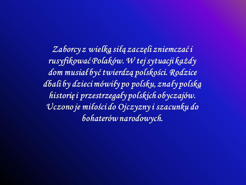 Zaborcy z wielką siłą zaczęli zniemczać i rusyfikować Polaków. W tej sytuacji każdy dom musiał być twierdzą polskości. Rodzice dbali by dzieci mówiły