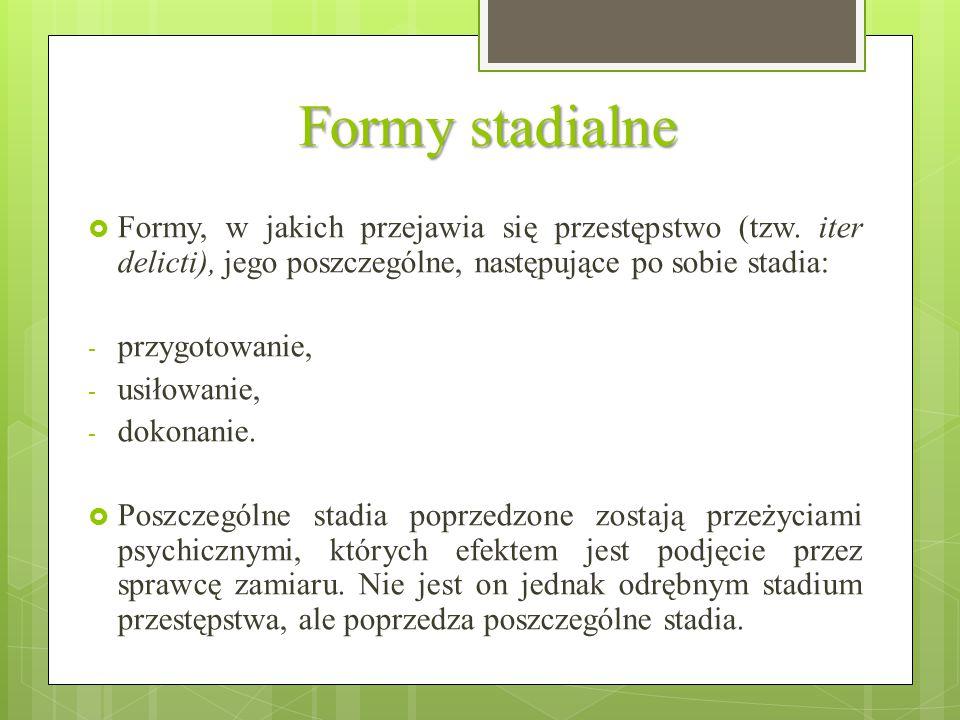 Formy stadialne  Formy, w jakich przejawia się przestępstwo (tzw. iter delicti), jego poszczególne, następujące po sobie stadia: - przygotowanie, - u