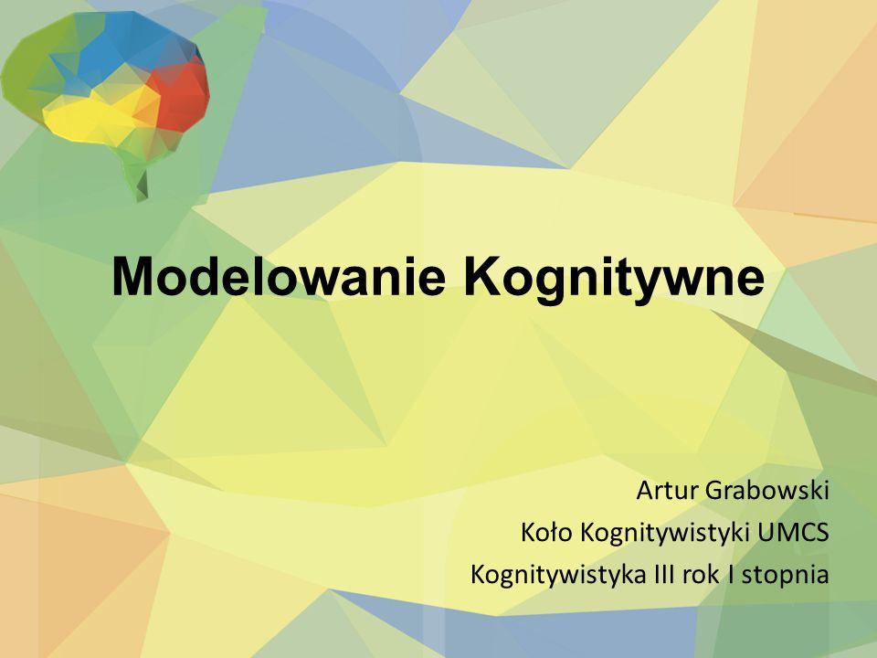 Modelowanie Kognitywne Artur Grabowski Koło Kognitywistyki UMCS Kognitywistyka III rok I stopnia
