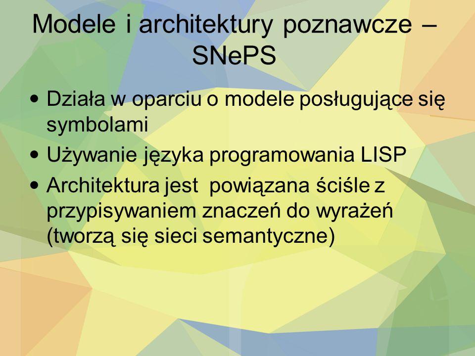 Modele i architektury poznawcze – SNePS Działa w oparciu o modele posługujące się symbolami Używanie języka programowania LISP Architektura jest powią