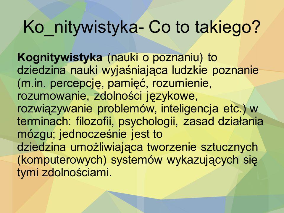 Ko_nitywistyka- Co to takiego? Kognitywistyka (nauki o poznaniu) to dziedzina nauki wyjaśniająca ludzkie poznanie (m.in. percepcję, pamięć, rozumienie