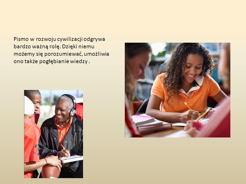 Pismo w rozwoju cywilizacji odgrywa bardzo ważną rolę. Dzięki niemu możemy się porozumiewać, umożliwia ono także pogłębianie wiedzy.
