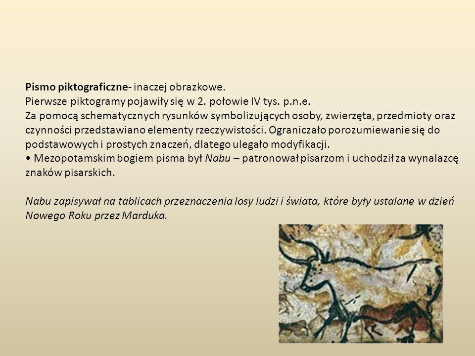 Pismo piktograficzne- inaczej obrazkowe. Pierwsze piktogramy pojawiły się w 2. połowie IV tys. p.n.e. Za pomocą schematycznych rysunków symbolizującyc