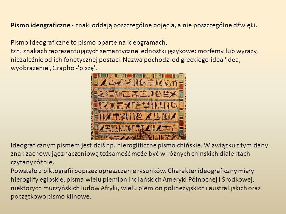 Pismo ideograficzne - znaki oddają poszczególne pojęcia, a nie poszczególne dźwięki. Pismo ideograficzne to pismo oparte na ideogramach, tzn. znakach