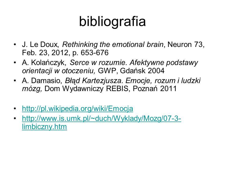 bibliografia J. Le Doux, Rethinking the emotional brain, Neuron 73, Feb. 23, 2012, p. 653-676 A. Kolańczyk, Serce w rozumie. Afektywne podstawy orient