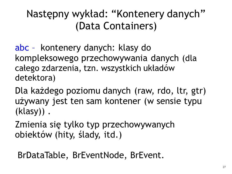 27 Następny wykład: Kontenery danych (Data Containers) abc – kontenery danych: klasy do kompleksowego przechowywania danych (dla całego zdarzenia, tzn.