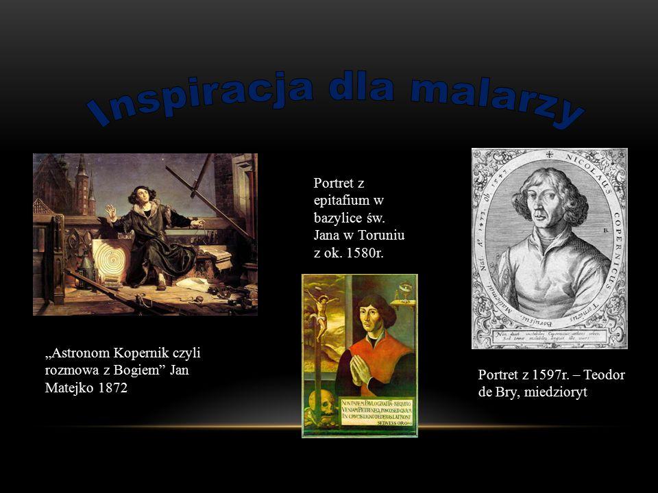 """""""Astronom Kopernik czyli rozmowa z Bogiem"""" Jan Matejko 1872 Portret z epitafium w bazylice św. Jana w Toruniu z ok. 1580r. Portret z 1597r. – Teodor d"""