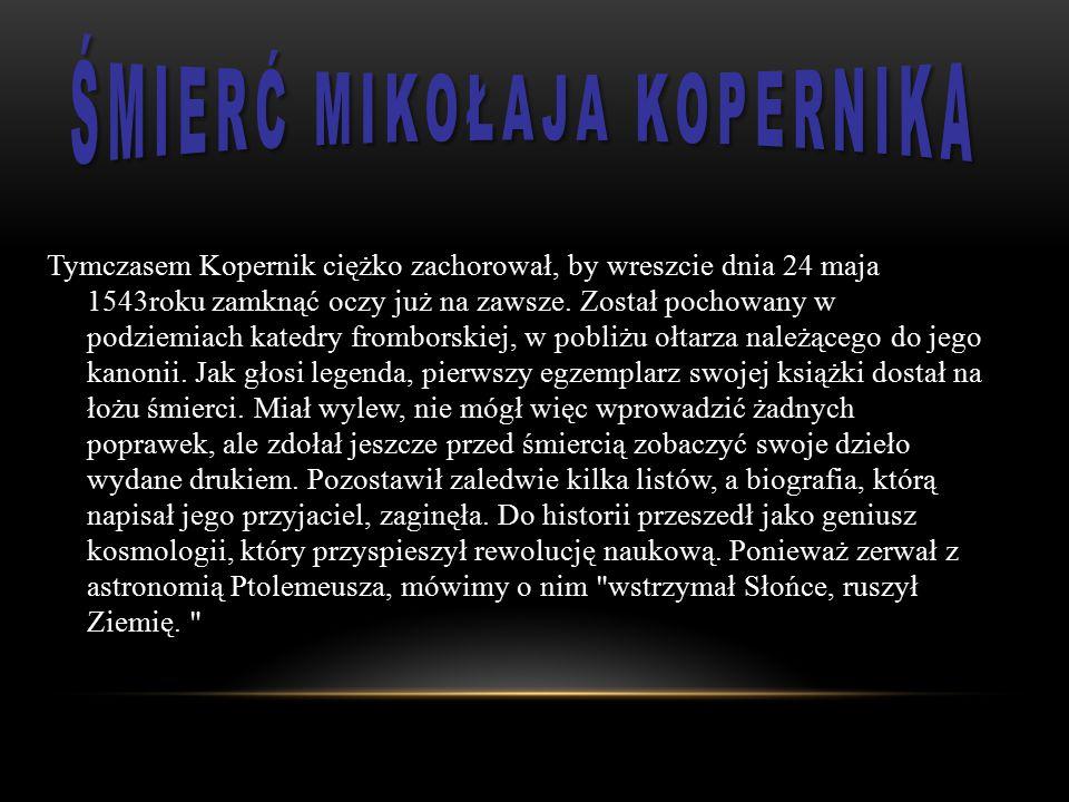 Tymczasem Kopernik ciężko zachorował, by wreszcie dnia 24 maja 1543roku zamknąć oczy już na zawsze. Został pochowany w podziemiach katedry fromborskie