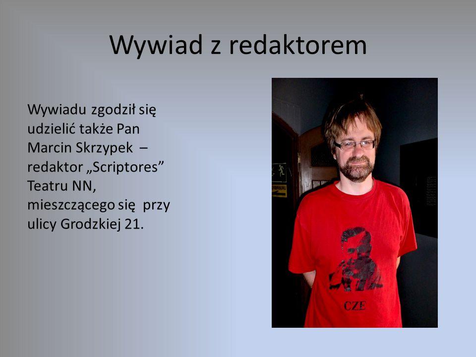 """Wywiad z redaktorem Wywiadu zgodził się udzielić także Pan Marcin Skrzypek – redaktor """"Scriptores Teatru NN, mieszczącego się przy ulicy Grodzkiej 21."""