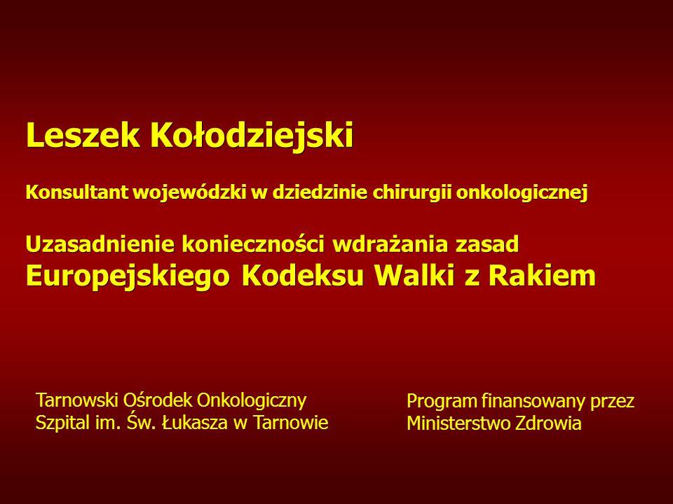 Leszek Kołodziejski Konsultant wojewódzki w dziedzinie chirurgii onkologicznej Uzasadnienie konieczności wdrażania zasad Europejskiego Kodeksu Walki z Rakiem Tarnowski Ośrodek Onkologiczny Szpital im.