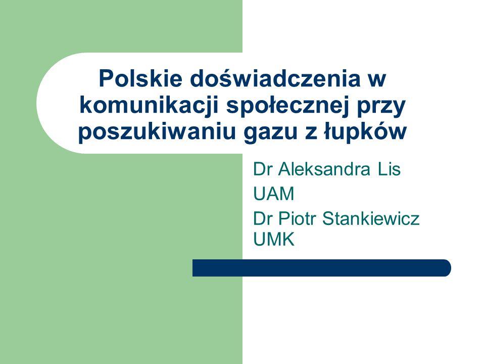 Polskie doświadczenia w komunikacji społecznej przy poszukiwaniu gazu z łupków Dr Aleksandra Lis UAM Dr Piotr Stankiewicz UMK