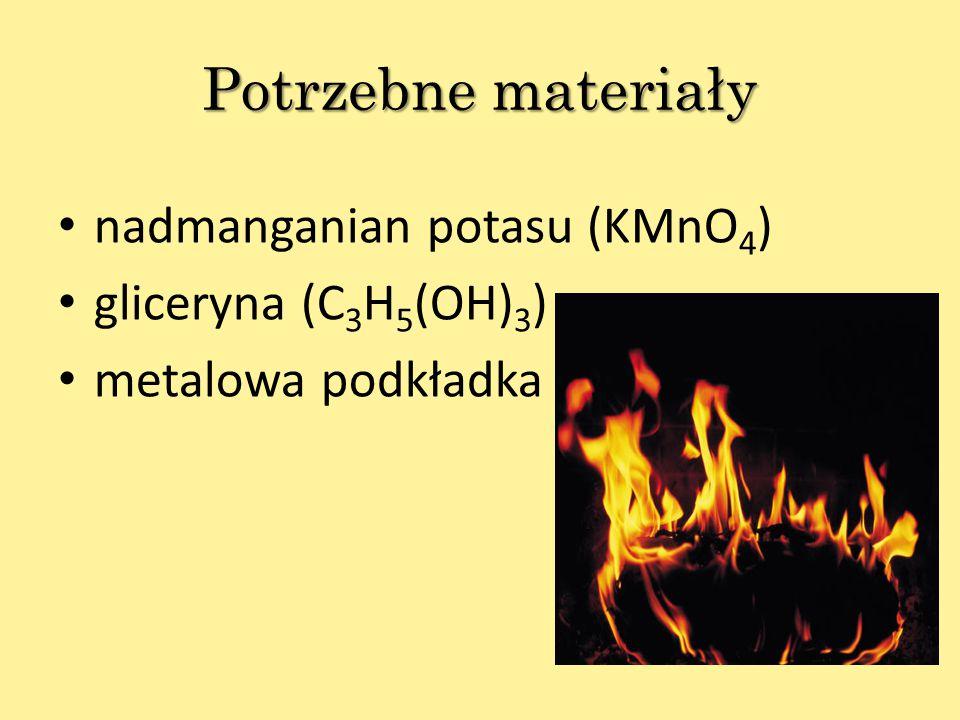Potrzebne materiały nadmanganian potasu (KMnO 4 ) gliceryna (C 3 H 5 (OH) 3 ) metalowa podkładka