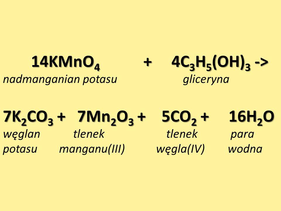 14KMnO 4 + 4C 3 H 5 (OH) 3 -> nadmanganian potasu gliceryna 7K 2 CO 3 + 7Mn 2 O 3 + 5CO 2 + 16H 2 O węglan tlenek tlenek para potasu manganu(III) węgla(IV) wodna