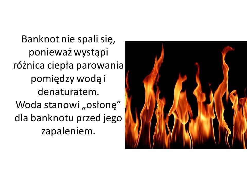 """Banknot nie spali się, ponieważ wystąpi różnica ciepła parowania pomiędzy wodą i denaturatem. Woda stanowi """"osłonę"""" dla banknotu przed jego zapaleniem"""