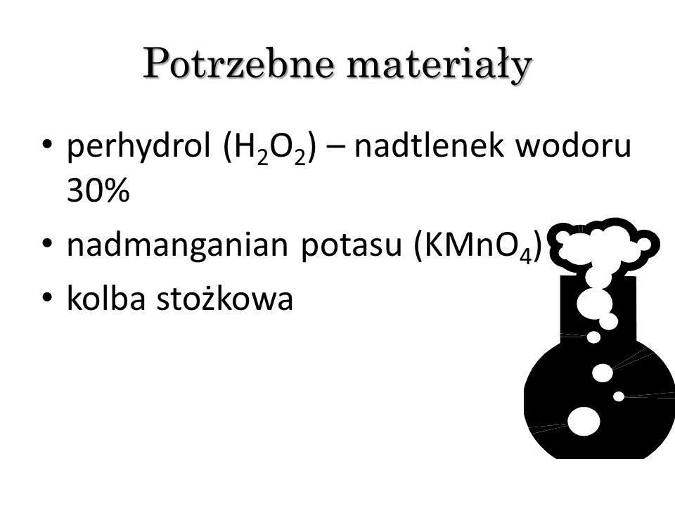 Potrzebne materiały perhydrol (H 2 O 2 ) – nadtlenek wodoru 30% nadmanganian potasu (KMnO 4 ) kolba stożkowa