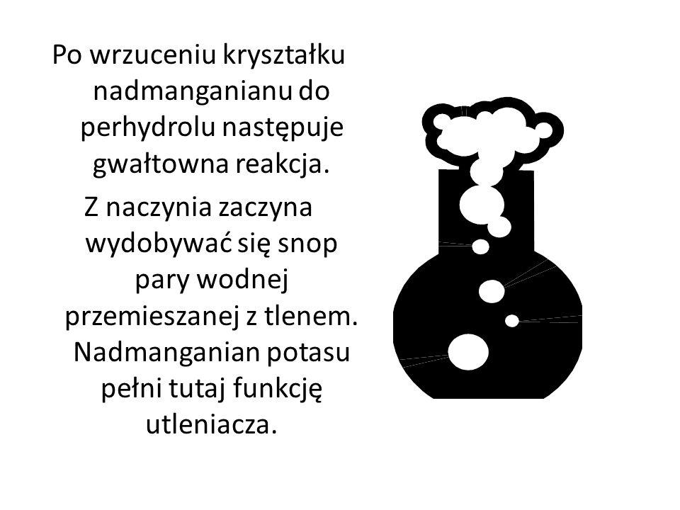 Po wrzuceniu kryształku nadmanganianu do perhydrolu następuje gwałtowna reakcja. Z naczynia zaczyna wydobywać się snop pary wodnej przemieszanej z tle