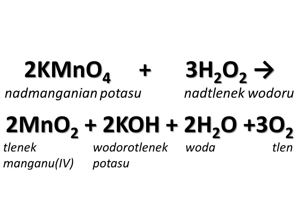 2KMnO 4 + 3H 2 O 2 → nadmanganian potasu nadtlenek wodoru 2MnO 2 + 2KOH + 2H 2 O +3O 2 tlenek wodorotlenek woda tlen manganu(IV) potasu