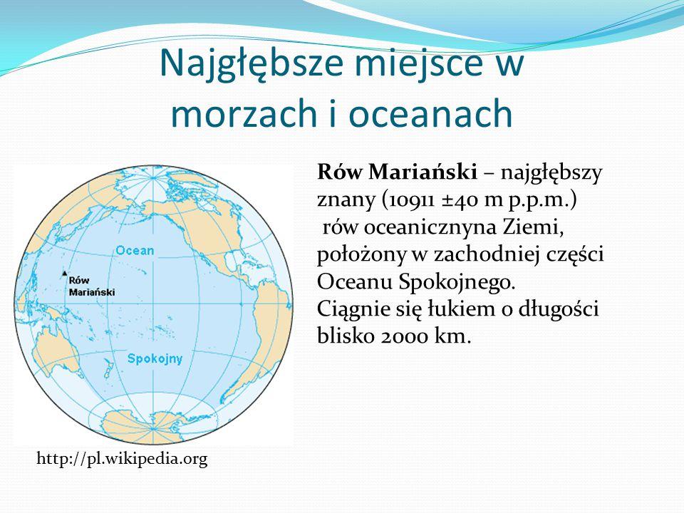 Najgłębsze miejsce w morzach i oceanach Rów Mariański – najgłębszy znany (10911 ±40 m p.p.m.) rów oceanicznyna Ziemi, położony w zachodniej części Oce