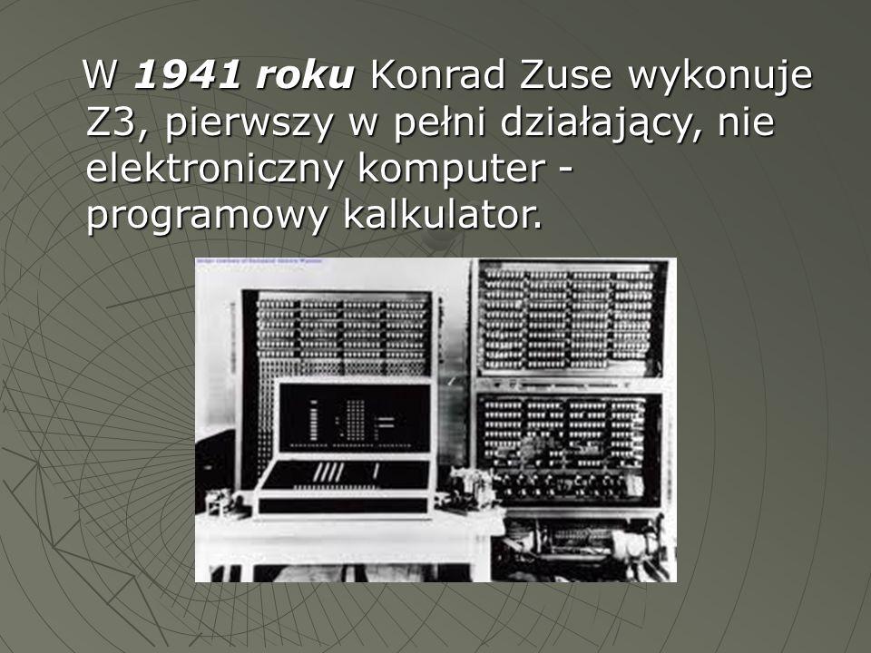 W 1941 roku Konrad Zuse wykonuje Z3, pierwszy w pełni działający, nie elektroniczny komputer - programowy kalkulator. W 1941 roku Konrad Zuse wykonuje