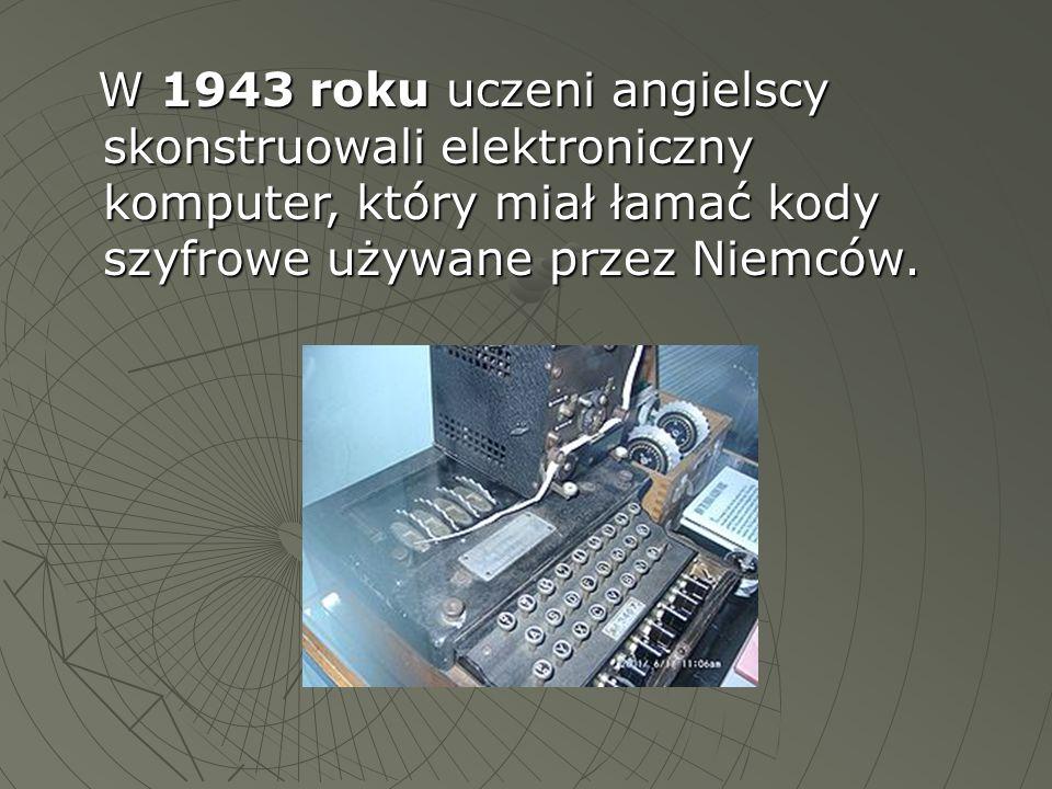 W 1943 roku uczeni angielscy skonstruowali elektroniczny komputer, który miał łamać kody szyfrowe używane przez Niemców. W 1943 roku uczeni angielscy