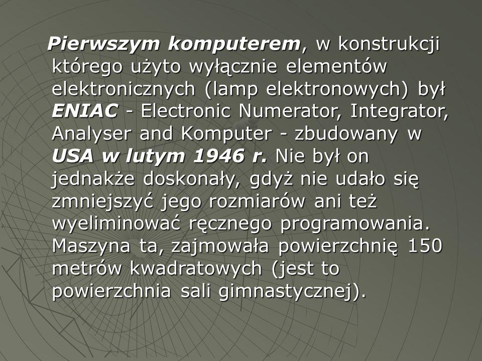 Pierwszym komputerem, w konstrukcji którego użyto wyłącznie elementów elektronicznych (lamp elektronowych) był ENIAC - Electronic Numerator, Integrato