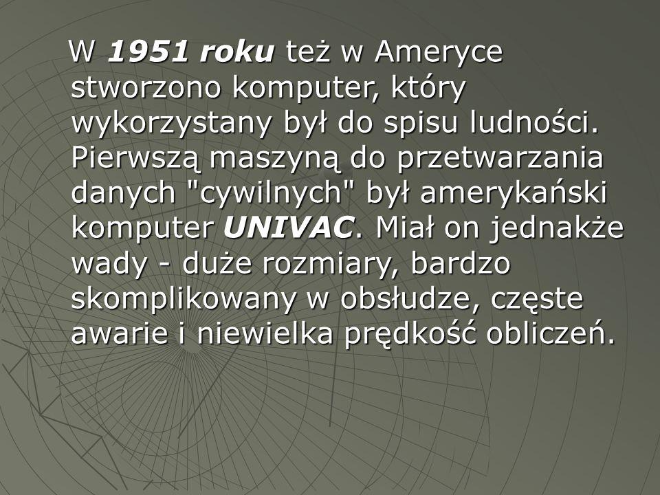 W 1951 roku też w Ameryce stworzono komputer, który wykorzystany był do spisu ludności. Pierwszą maszyną do przetwarzania danych