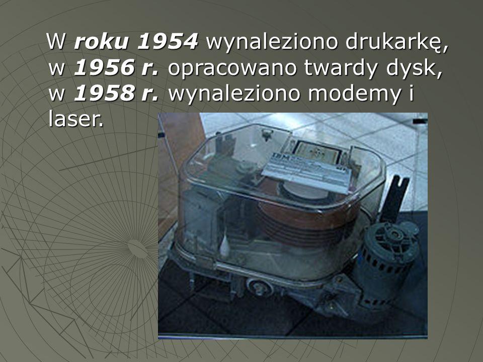 W roku 1954 wynaleziono drukarkę, w 1956 r. opracowano twardy dysk, w 1958 r. wynaleziono modemy i laser. W roku 1954 wynaleziono drukarkę, w 1956 r.
