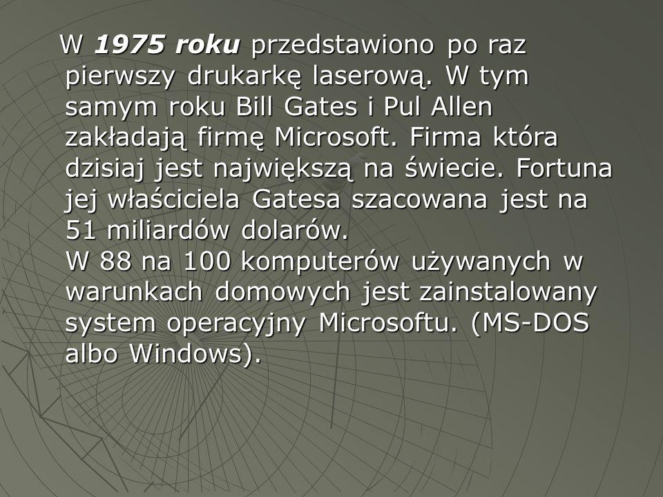W 1975 roku przedstawiono po raz pierwszy drukarkę laserową. W tym samym roku Bill Gates i Pul Allen zakładają firmę Microsoft. Firma która dzisiaj je