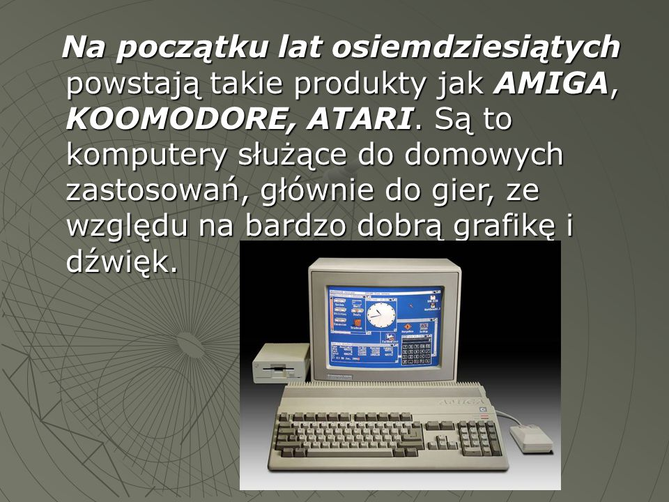 Na początku lat osiemdziesiątych powstają takie produkty jak AMIGA, KOOMODORE, ATARI. Są to komputery służące do domowych zastosowań, głównie do gier,