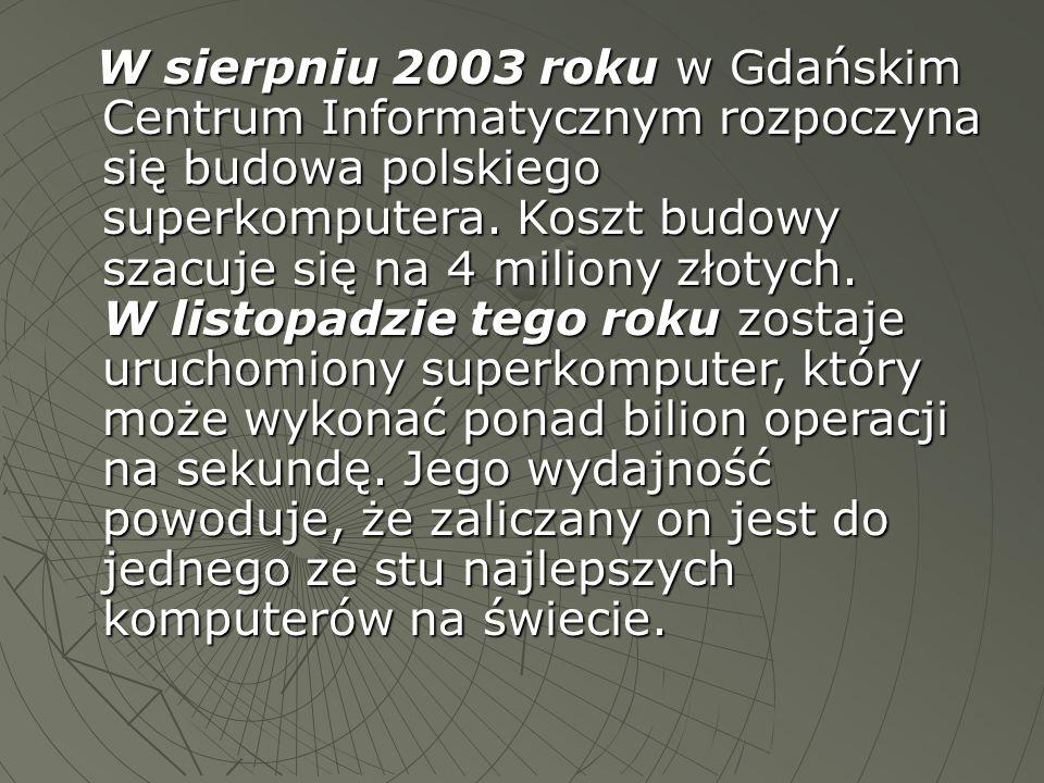W sierpniu 2003 roku w Gdańskim Centrum Informatycznym rozpoczyna się budowa polskiego superkomputera. Koszt budowy szacuje się na 4 miliony złotych.