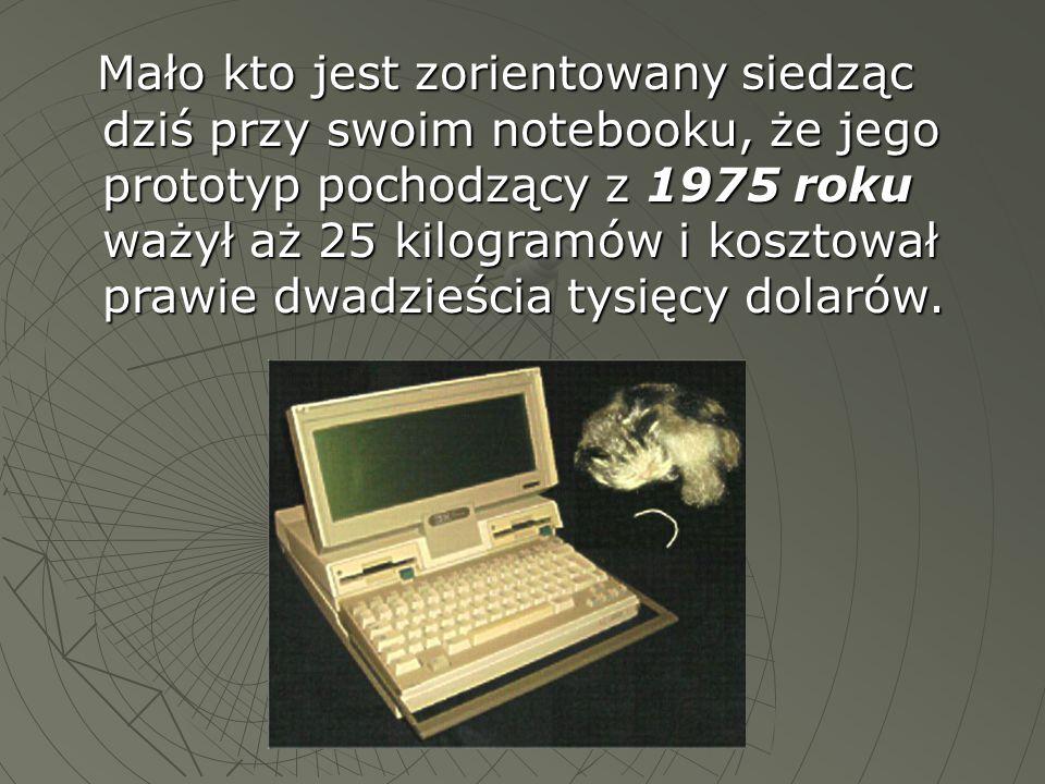 Mało kto jest zorientowany siedząc dziś przy swoim notebooku, że jego prototyp pochodzący z 1975 roku ważył aż 25 kilogramów i kosztował prawie dwadzi