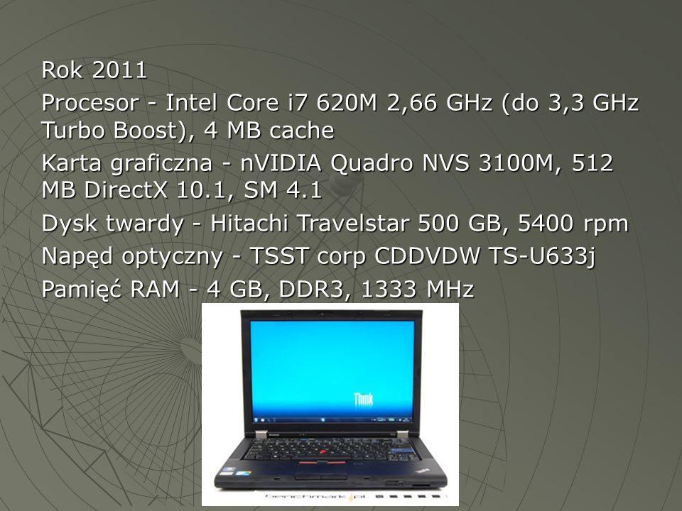 Rok 2011 Procesor - Intel Core i7 620M 2,66 GHz (do 3,3 GHz Turbo Boost), 4 MB cache Karta graficzna - nVIDIA Quadro NVS 3100M, 512 MB DirectX 10.1, S