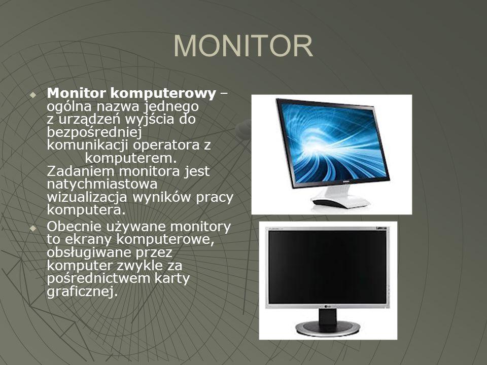 MONITOR  Monitor komputerowy – ogólna nazwa jednego z urządzeń wyjścia do bezpośredniej komunikacji operatora z komputerem. Zadaniem monitora jest na