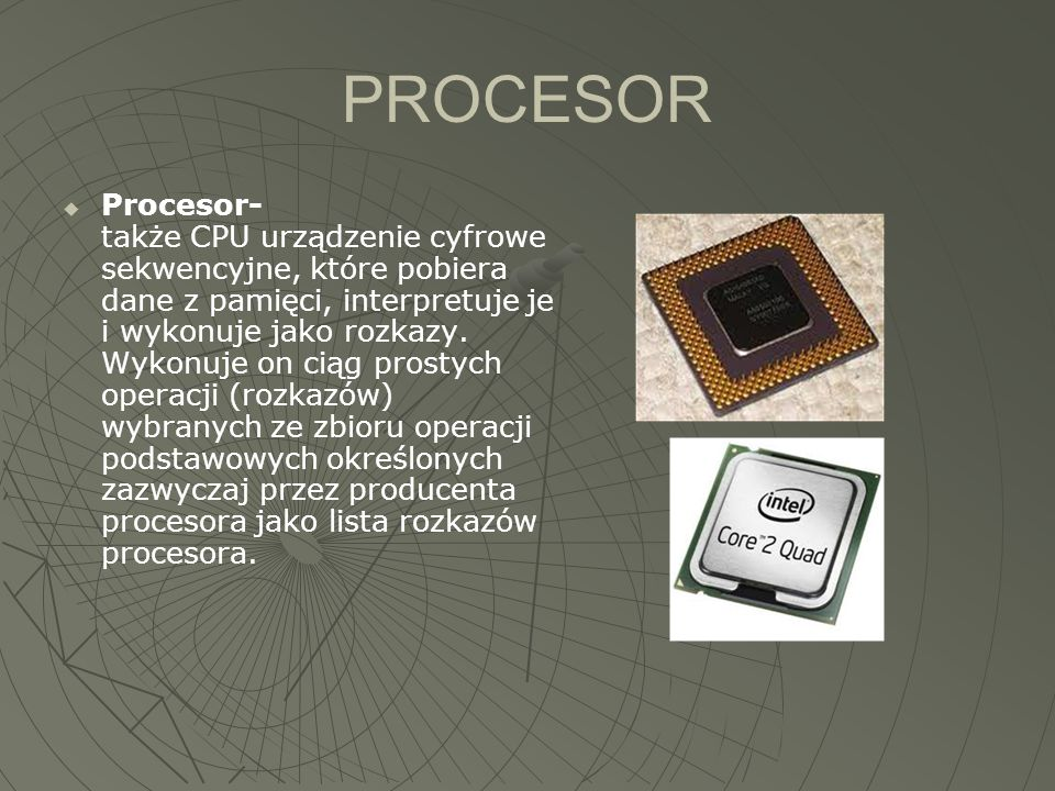 PROCESOR  Procesor- także CPU urządzenie cyfrowe sekwencyjne, które pobiera dane z pamięci, interpretuje je i wykonuje jako rozkazy. Wykonuje on ciąg