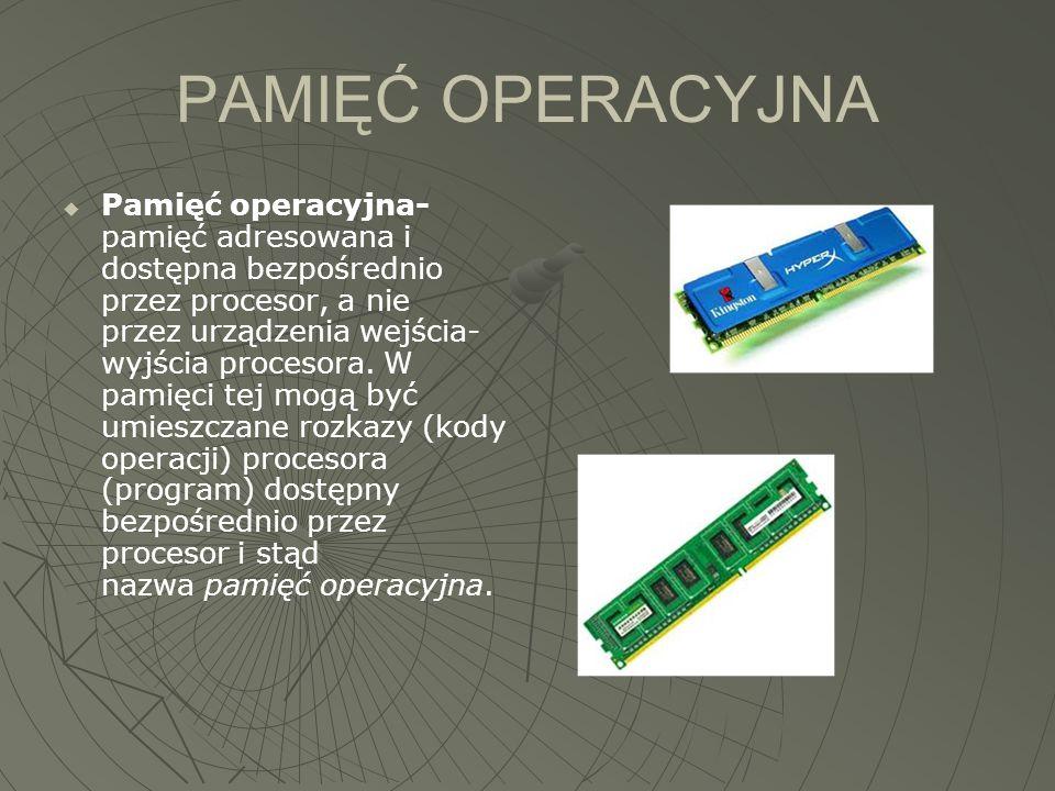 PAMIĘĆ OPERACYJNA  Pamięć operacyjna- pamięć adresowana i dostępna bezpośrednio przez procesor, a nie przez urządzenia wejścia- wyjścia procesora. W