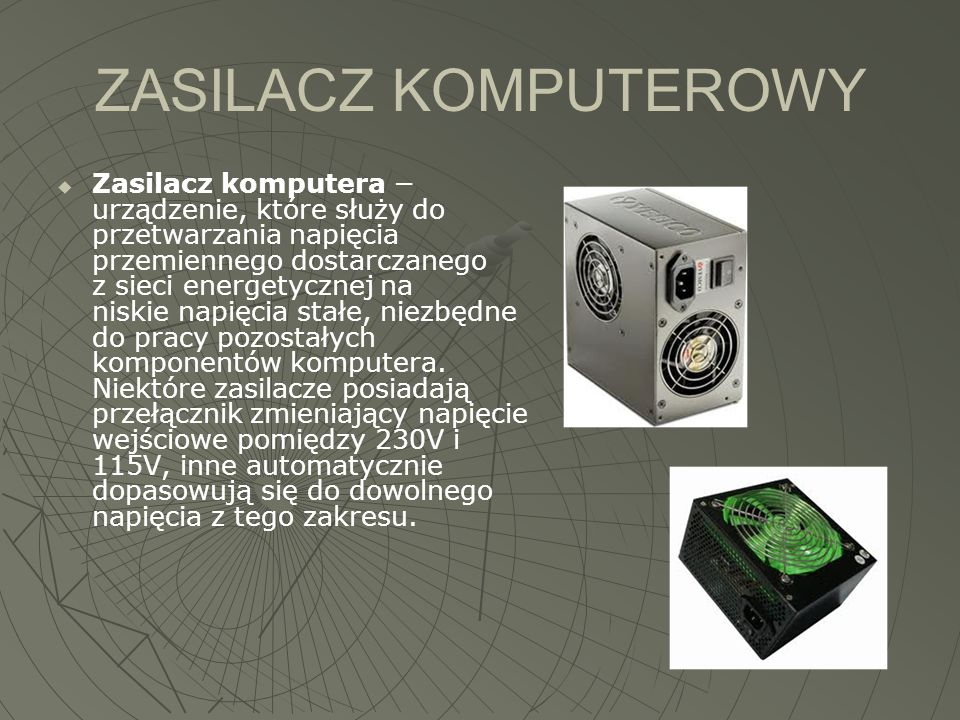 ZASILACZ KOMPUTEROWY  Zasilacz komputera − urządzenie, które służy do przetwarzania napięcia przemiennego dostarczanego z sieci energetycznej na nisk