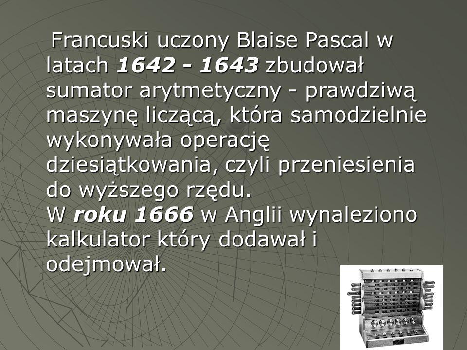 Francuski uczony Blaise Pascal w latach 1642 - 1643 zbudował sumator arytmetyczny - prawdziwą maszynę liczącą, która samodzielnie wykonywała operację